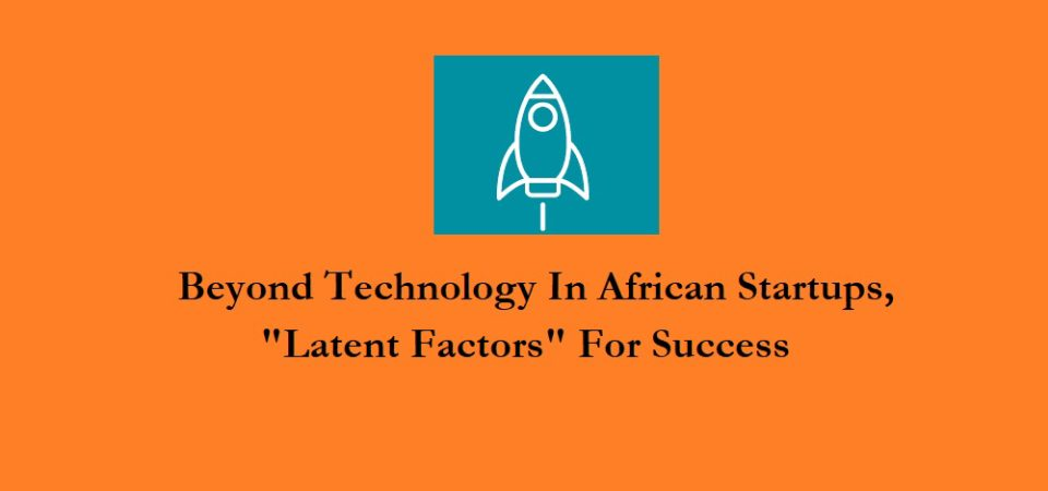 """Beyond Technology In African Startups, """"Latent Factors"""" For Success"""