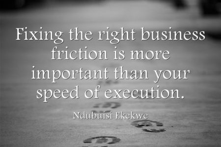 Fixing the right business friction is more important than your speed of execution